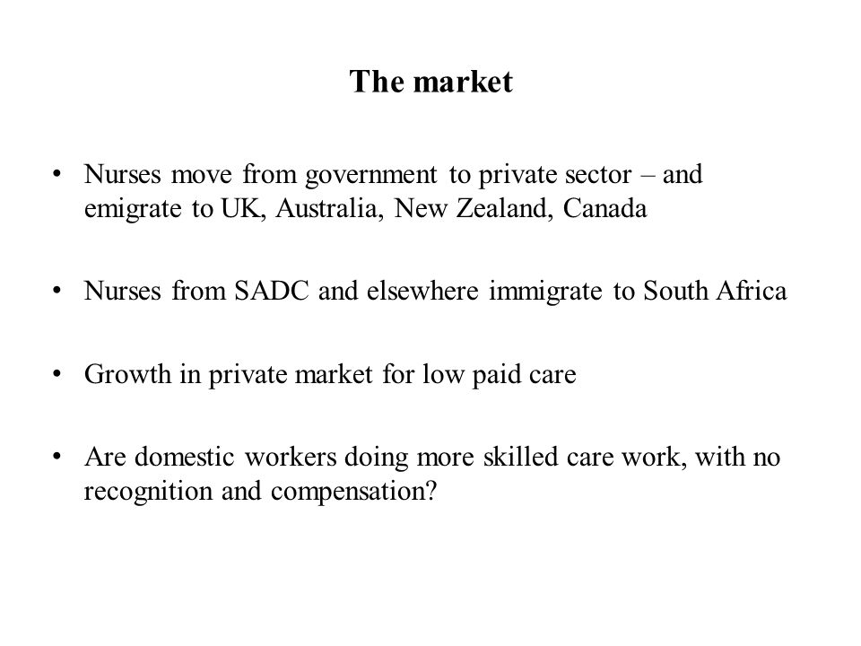 The market Nurses move from government to private sector – and emigrate to UK, Australia, New Zealand, Canada Nurses from SADC and elsewhere immigrate to South Africa Growth in private market for low paid care Are domestic workers doing more skilled care work, with no recognition and compensation