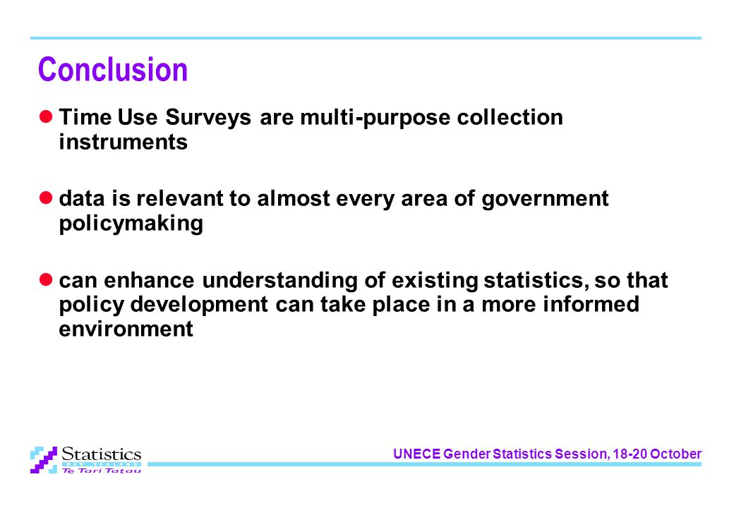 UNECE Gender Statistics Session, 18-20 October Conclusion Time Use Surveys are multi-purpose collection instruments data is relevant to almost every area of government policymaking can enhance understanding of existing statistics, so that policy development can take place in a more informed environment