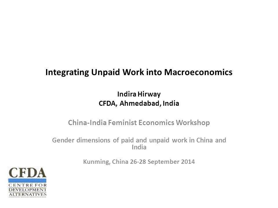 Integrating Unpaid Work into Macroeconomics Indira Hirway CFDA, Ahmedabad, India China-India Feminist Economics Workshop Gender dimensions of paid and