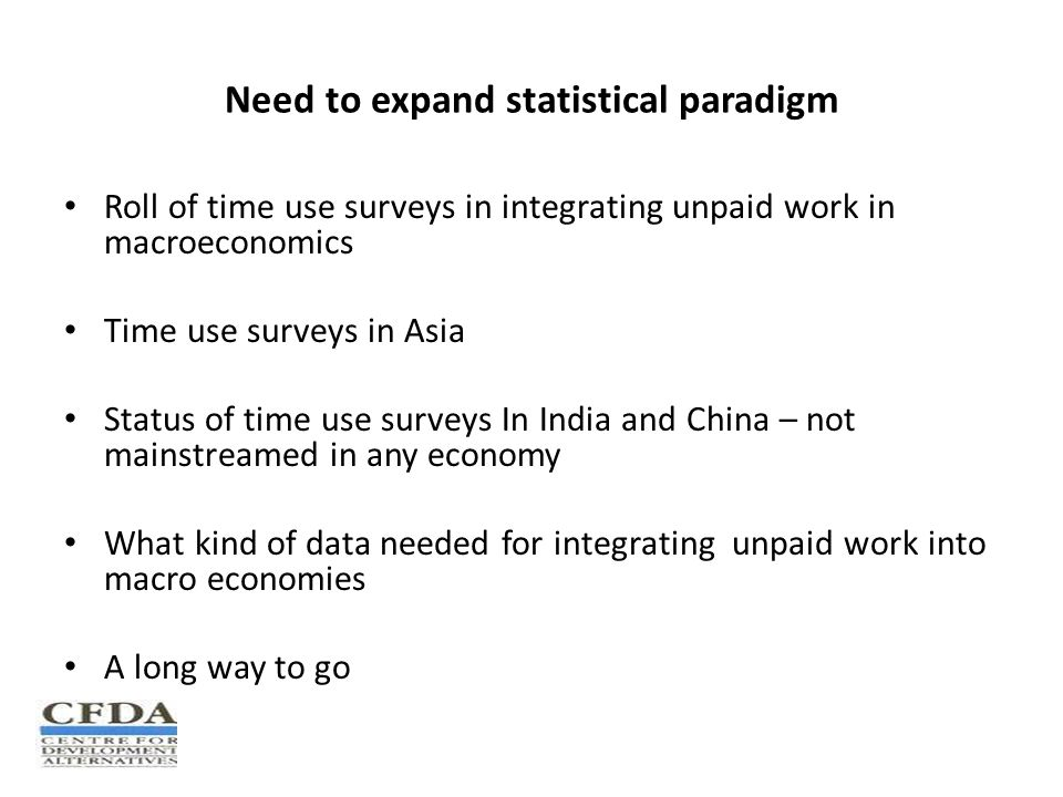 Need to expand statistical paradigm Roll of time use surveys in integrating unpaid work in macroeconomics Time use surveys in Asia Status of time use surveys In India and China – not mainstreamed in any economy What kind of data needed for integrating unpaid work into macro economies A long way to go