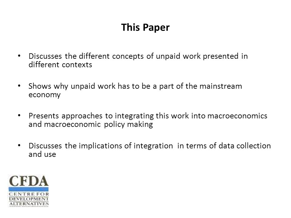 This Paper Discusses the different concepts of unpaid work presented in different contexts Shows why unpaid work has to be a part of the mainstream economy Presents approaches to integrating this work into macroeconomics and macroeconomic policy making Discusses the implications of integration in terms of data collection and use