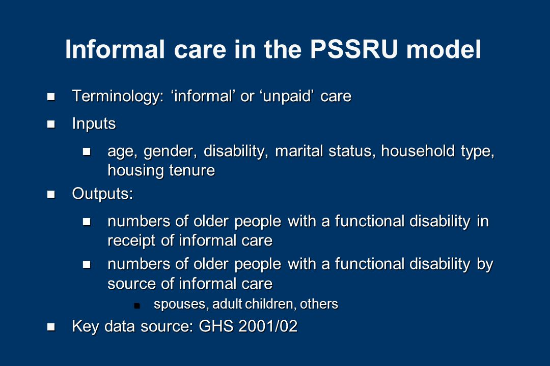 Informal care in the PSSRU model Projected number of older people by age group, gender, disability, marital status, household type and housing tenure Assignment of informal care to sub-groups of disabled older people Source: GHS 2001/02 Projected number of disabled older people in receipt of informal care Projected number of recipients of formal services Functions assigning receipt of care to each sub-group of the older population Sources: GHS 2001/02, DH data on residential/nursing home care, 2001 census data on hospital care & data from PSSRU surveys of residential care
