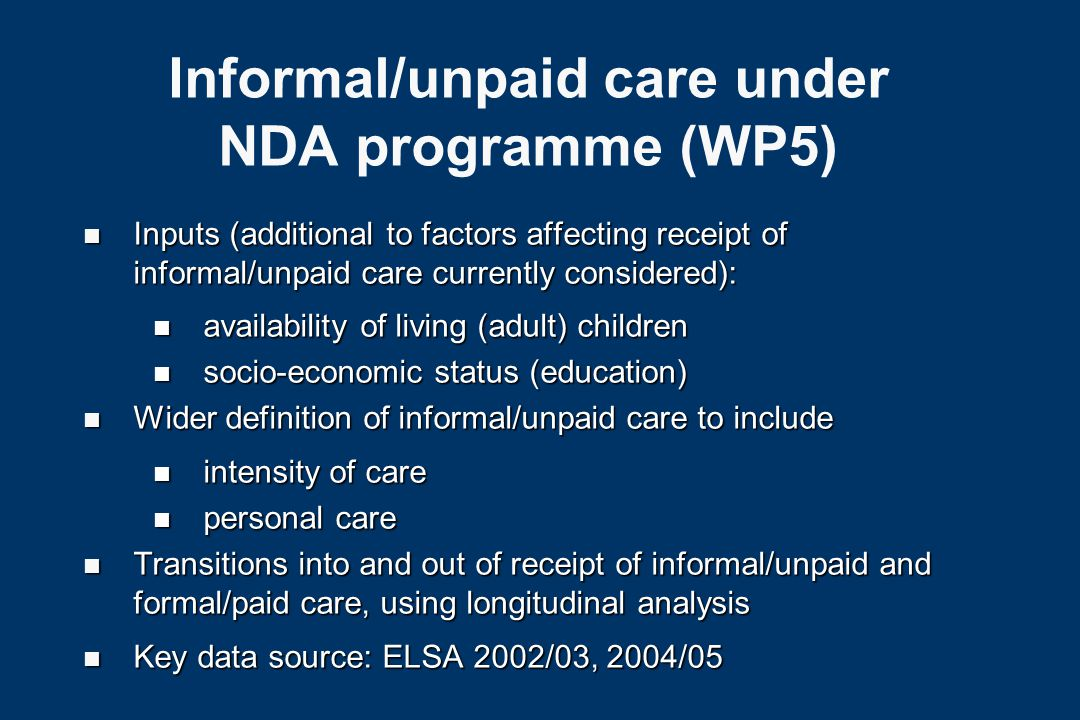 Informal/unpaid care under NDA programme (WP5) n Inputs (additional to factors affecting receipt of informal/unpaid care currently considered): n availability of living (adult) children n socio-economic status (education) n Wider definition of informal/unpaid care to include n intensity of care n personal care n Transitions into and out of receipt of informal/unpaid and formal/paid care, using longitudinal analysis n Key data source: ELSA 2002/03, 2004/05