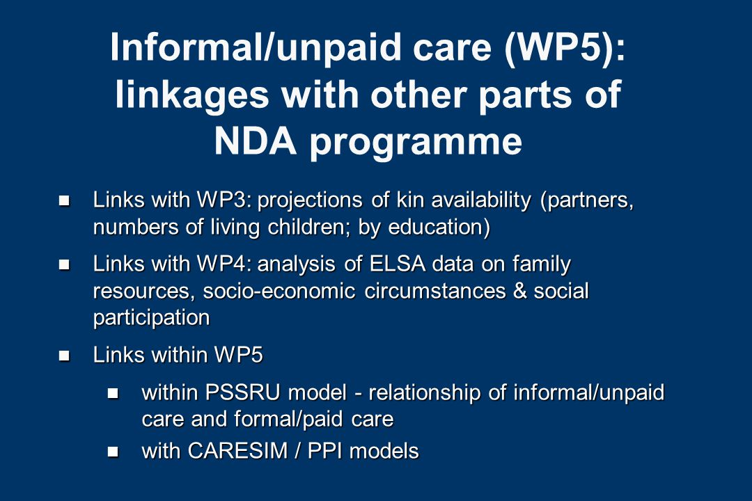 Informal/unpaid care (WP5): linkages with other parts of NDA programme n Links with WP3: projections of kin availability (partners, numbers of living children; by education) n Links with WP4: analysis of ELSA data on family resources, socio-economic circumstances & social participation n Links within WP5 n within PSSRU model - relationship of informal/unpaid care and formal/paid care n with CARESIM / PPI models