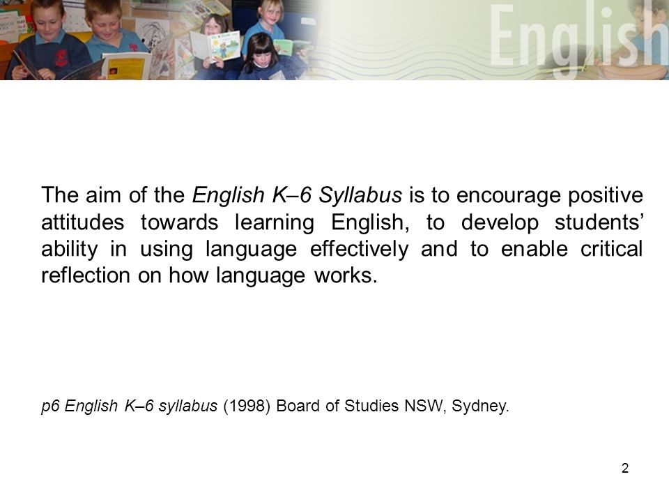 2 The aim of the English K–6 Syllabus is to encourage positive attitudes towards learning English, to develop students' ability in using language effectively and to enable critical reflection on how language works.