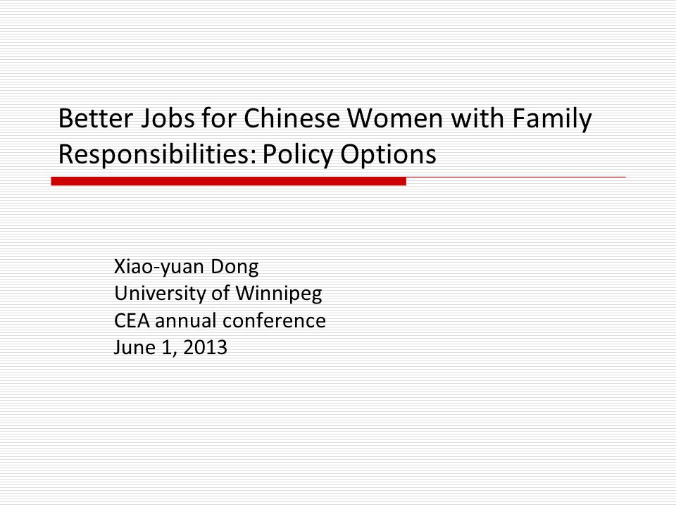 Better Jobs for Chinese Women with Family Responsibilities: Policy Options Xiao-yuan Dong University of Winnipeg CEA annual conference June 1, 2013