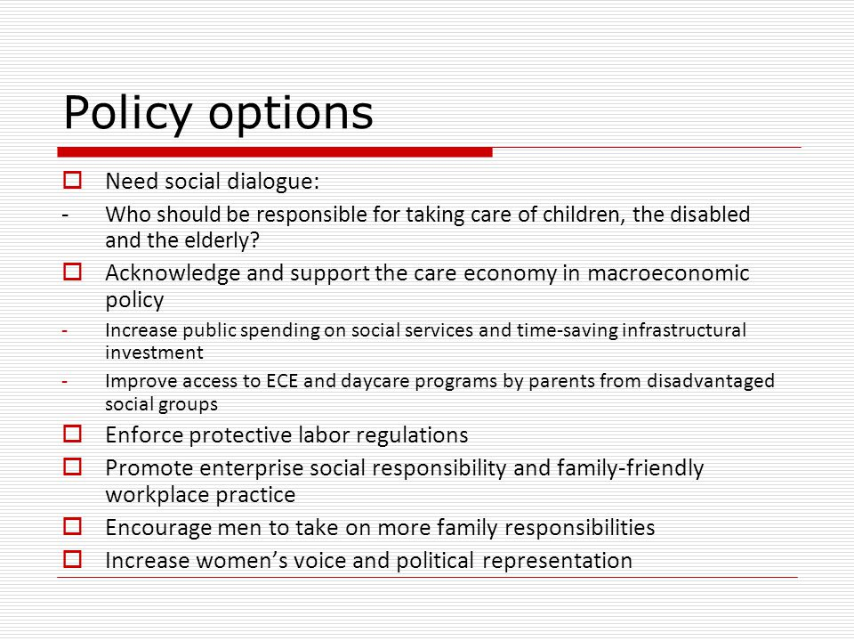 Policy options  Need social dialogue: - Who should be responsible for taking care of children, the disabled and the elderly.