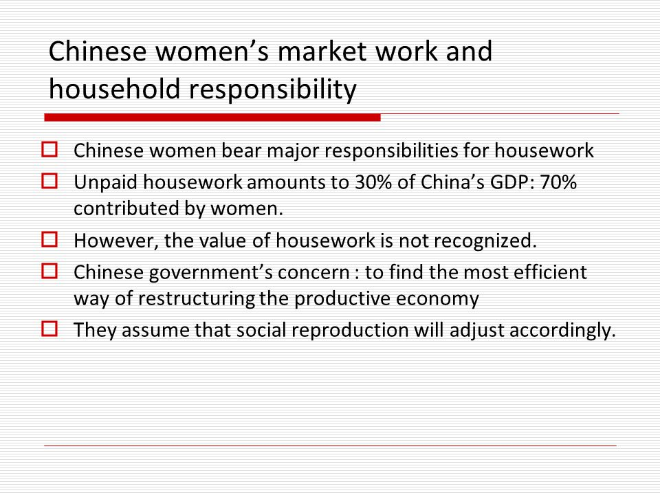 Chinese women's market work and household responsibility  Chinese women bear major responsibilities for housework  Unpaid housework amounts to 30% of China's GDP: 70% contributed by women.