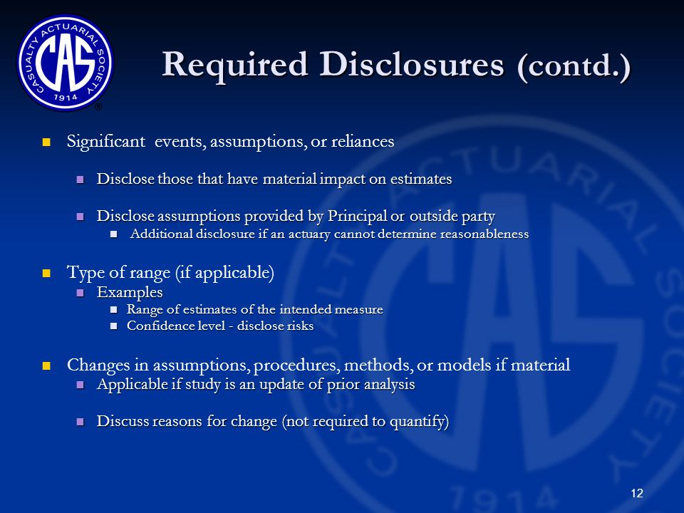 12 Required Disclosures (contd.) Significant events, assumptions, or reliances Disclose those that have material impact on estimates Disclose those that have material impact on estimates Disclose assumptions provided by Principal or outside party Disclose assumptions provided by Principal or outside party Additional disclosure if an actuary cannot determine reasonableness Additional disclosure if an actuary cannot determine reasonableness Type of range (if applicable) Examples Examples Range of estimates of the intended measure Range of estimates of the intended measure Confidence level - disclose risks Confidence level - disclose risks Changes in assumptions, procedures, methods, or models if material Applicable if study is an update of prior analysis Applicable if study is an update of prior analysis Discuss reasons for change (not required to quantify) Discuss reasons for change (not required to quantify)