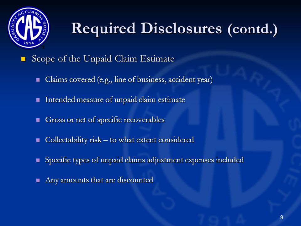 9 Required Disclosures (contd.) Scope of the Unpaid Claim Estimate Scope of the Unpaid Claim Estimate Claims covered (e.g., line of business, accident year) Claims covered (e.g., line of business, accident year) Intended measure of unpaid claim estimate Intended measure of unpaid claim estimate Gross or net of specific recoverables Gross or net of specific recoverables Collectability risk – to what extent considered Collectability risk – to what extent considered Specific types of unpaid claims adjustment expenses included Specific types of unpaid claims adjustment expenses included Any amounts that are discounted Any amounts that are discounted