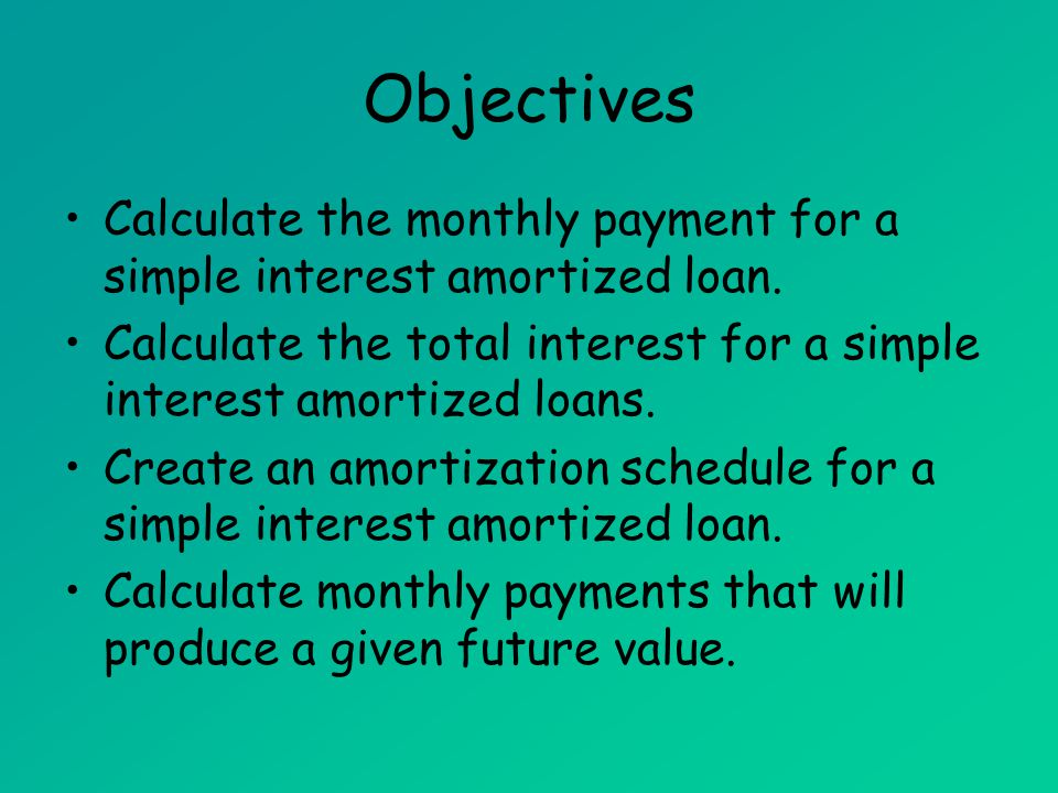 Objectives Calculate the monthly payment for a simple interest amortized loan. Calculate the total interest for a simple interest amortized loans. Cre