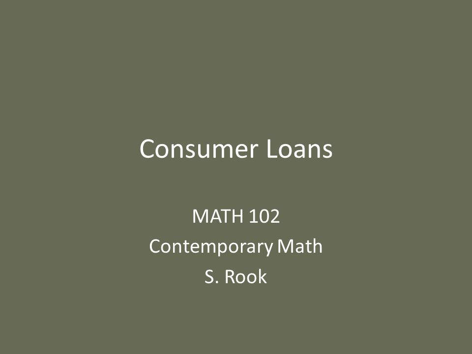 Consumer Loans MATH 102 Contemporary Math S. Rook