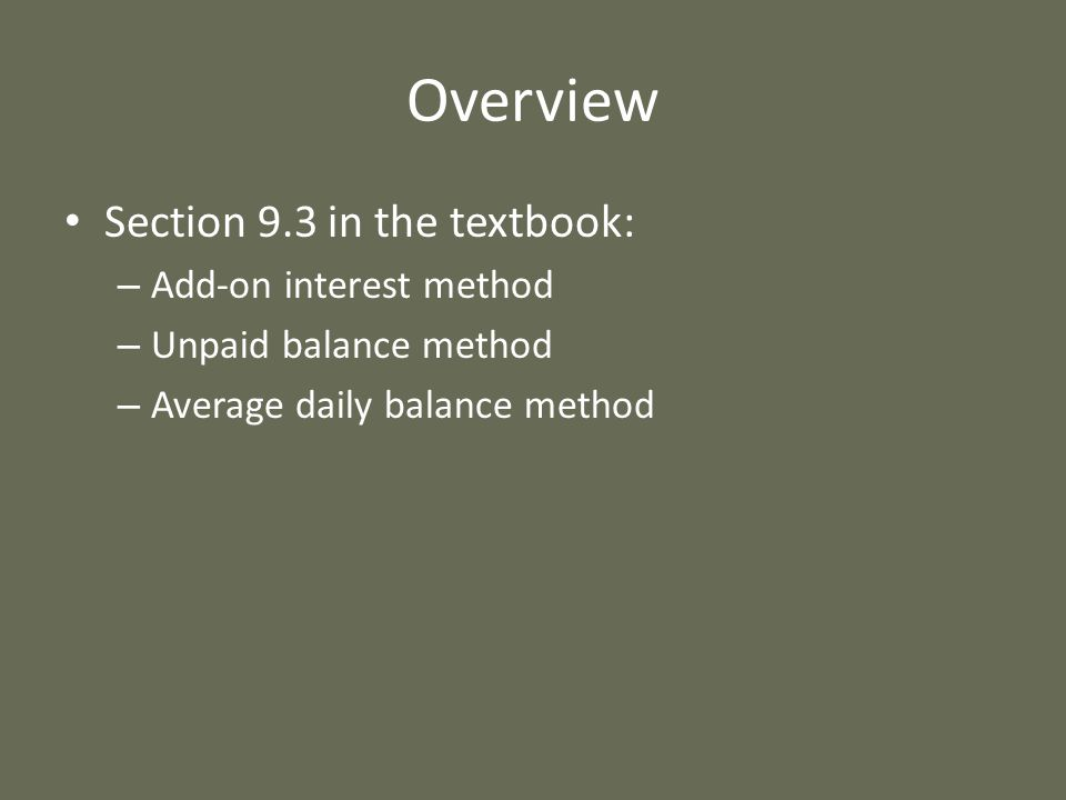 Overview Section 9.3 in the textbook: – Add-on interest method – Unpaid balance method – Average daily balance method