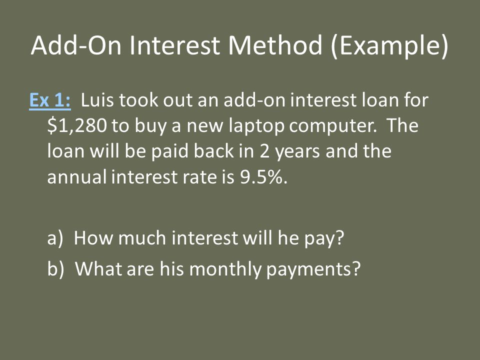 Add-On Interest Method (Example) Ex 1: Luis took out an add-on interest loan for $1,280 to buy a new laptop computer.