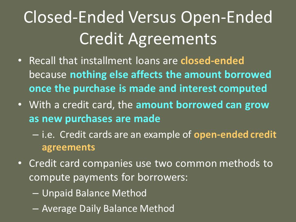 Closed-Ended Versus Open-Ended Credit Agreements Recall that installment loans are closed-ended because nothing else affects the amount borrowed once the purchase is made and interest computed With a credit card, the amount borrowed can grow as new purchases are made – i.e.