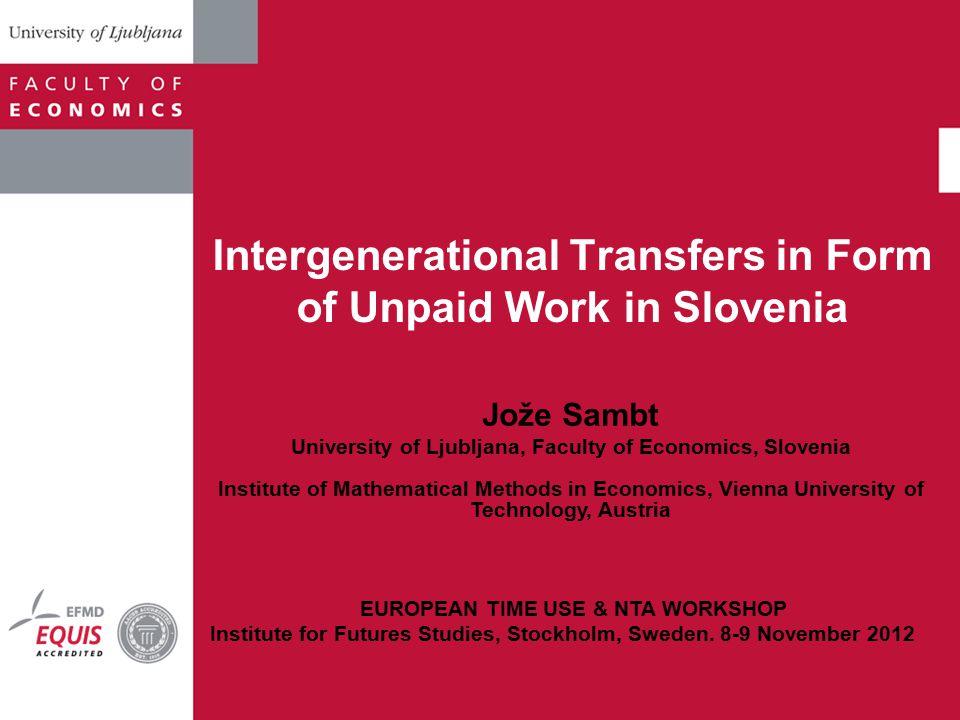 Intergenerational Transfers in Form of Unpaid Work in Slovenia Jože Sambt University of Ljubljana, Faculty of Economics, Slovenia Institute of Mathema