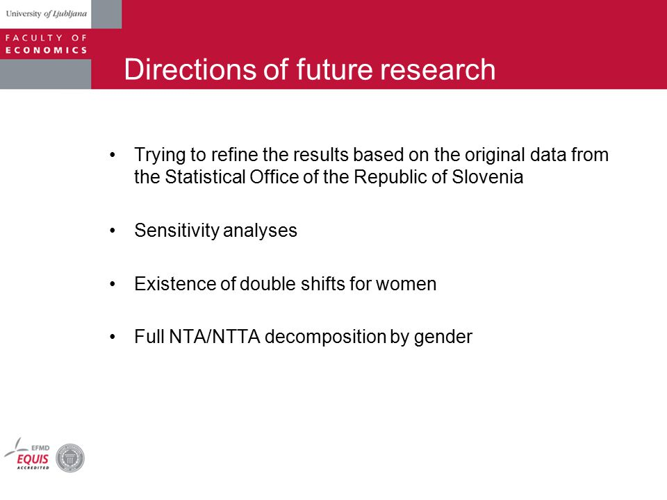 Directions of future research Trying to refine the results based on the original data from the Statistical Office of the Republic of Slovenia Sensitivity analyses Existence of double shifts for women Full NTA/NTTA decomposition by gender