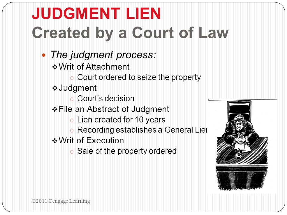 JUDGMENT LIEN Created by a Court of Law The judgment process:  Writ of Attachment o Court ordered to seize the property  Judgment o Court's decision  File an Abstract of Judgment o Lien created for 10 years o Recording establishes a General Lien  Writ of Execution o Sale of the property ordered ©2011 Cengage Learning