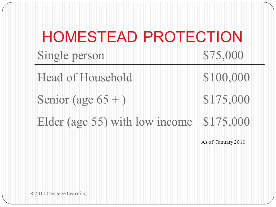HOMESTEAD PROTECTION Single person$75,000 Head of Household$100,000 Senior (age 65 + )$175,000 Elder (age 55) with low income$175,000 As of January 2010 ©2011 Cengage Learning