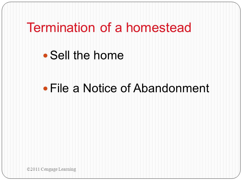 Termination of a homestead Sell the home File a Notice of Abandonment ©2011 Cengage Learning