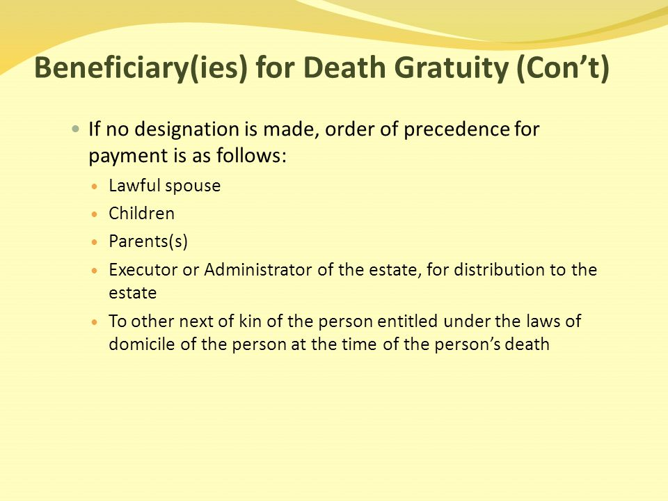 Beneficiary(ies) for Death Gratuity (Con't) If no designation is made, order of precedence for payment is as follows: Lawful spouse Children Parents(s) Executor or Administrator of the estate, for distribution to the estate To other next of kin of the person entitled under the laws of domicile of the person at the time of the person's death
