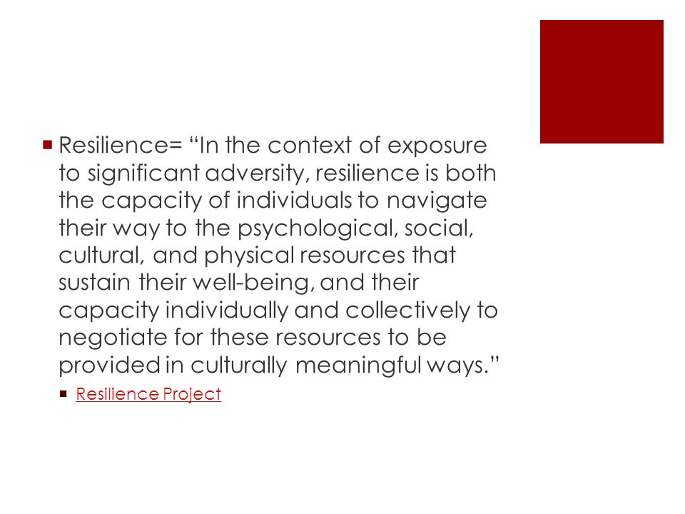  Resilience= In the context of exposure to significant adversity, resilience is both the capacity of individuals to navigate their way to the psychological, social, cultural, and physical resources that sustain their well-being, and their capacity individually and collectively to negotiate for these resources to be provided in culturally meaningful ways.  Resilience Project Resilience Project