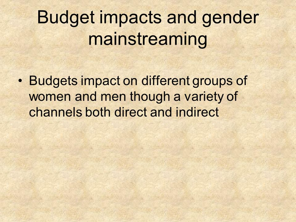 Budget impacts and gender mainstreaming Budgets impact on different groups of women and men though a variety of channels both direct and indirect