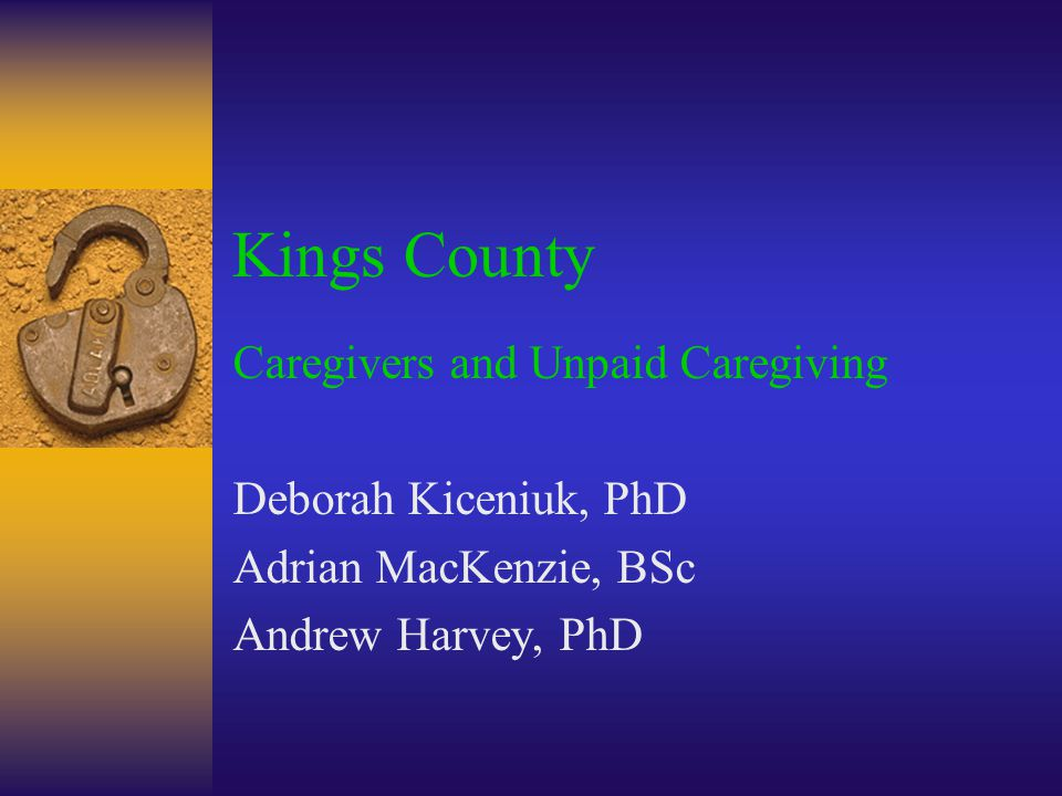 Kings County Caregivers and Unpaid Caregiving Deborah Kiceniuk, PhD Adrian MacKenzie, BSc Andrew Harvey, PhD