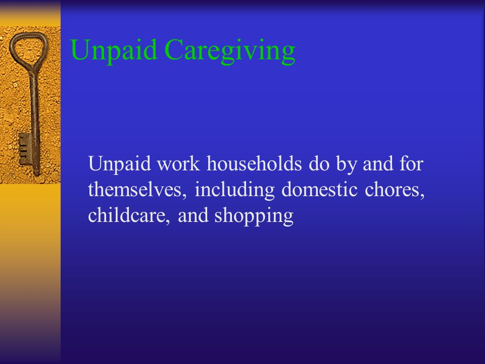 Unpaid Caregiving Unpaid work households do by and for themselves, including domestic chores, childcare, and shopping
