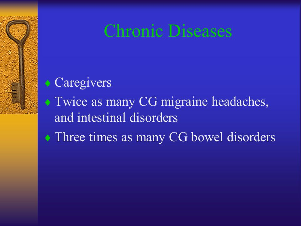 Chronic Diseases  Caregivers  Twice as many CG migraine headaches, and intestinal disorders  Three times as many CG bowel disorders