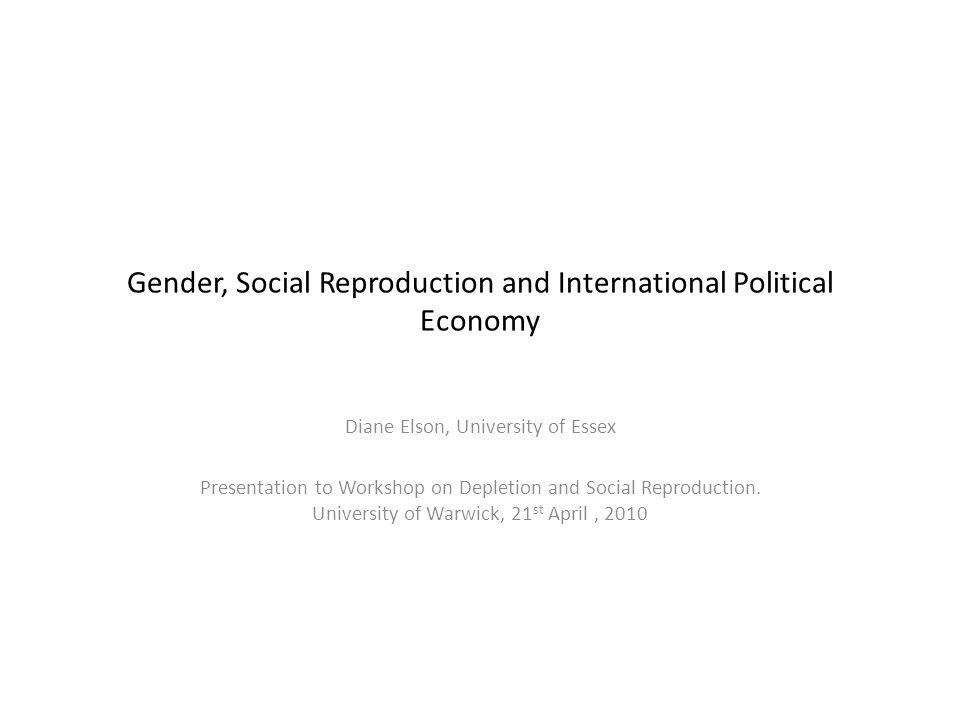Gender, Social Reproduction and International Political Economy Diane Elson, University of Essex Presentation to Workshop on Depletion and Social Reproduction.
