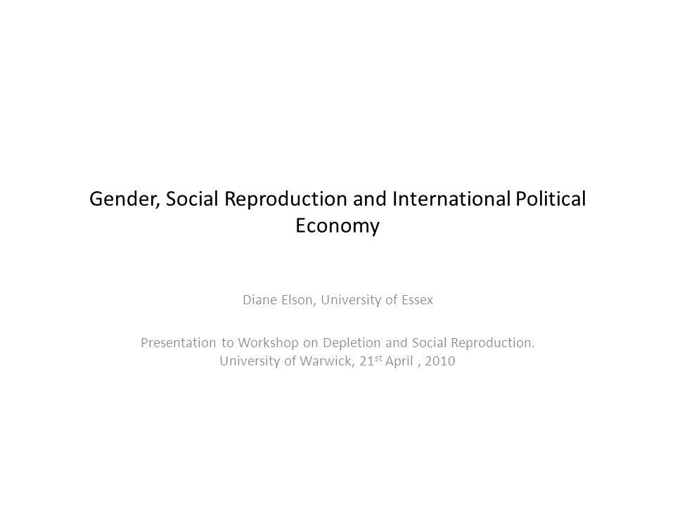 Gender, Social Reproduction and International Political Economy Diane Elson, University of Essex Presentation to Workshop on Depletion and Social Repr