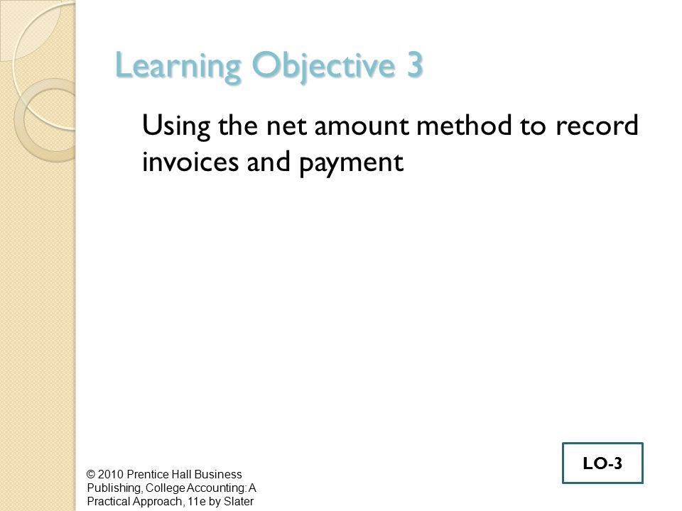 Learning Objective 3 Using the net amount method to record invoices and payment © 2010 Prentice Hall Business Publishing, College Accounting: A Practi