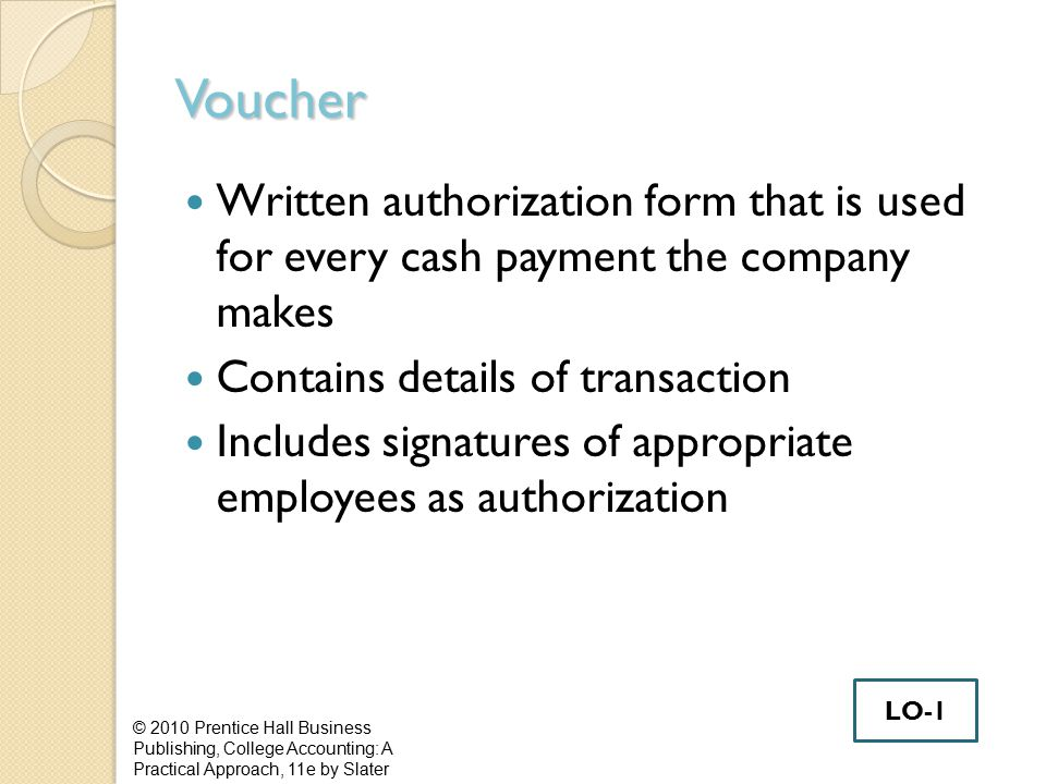 Voucher Written authorization form that is used for every cash payment the company makes Contains details of transaction Includes signatures of approp
