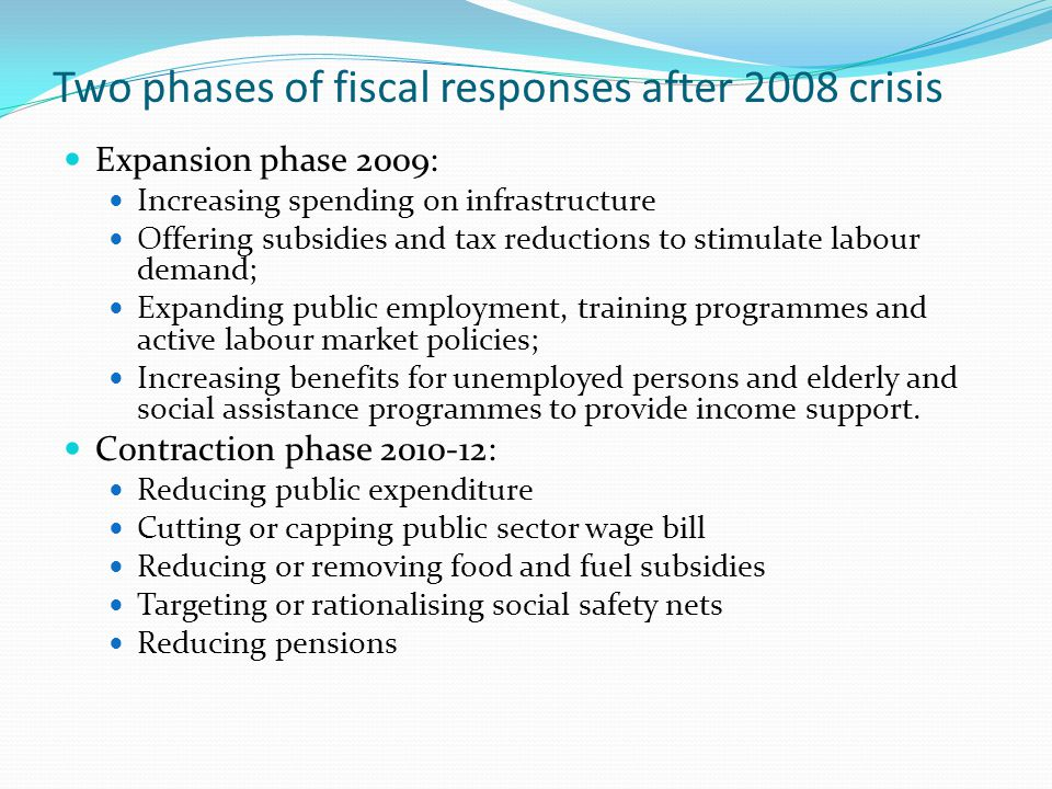 Two phases of fiscal responses after 2008 crisis Expansion phase 2009: Increasing spending on infrastructure Offering subsidies and tax reductions to stimulate labour demand; Expanding public employment, training programmes and active labour market policies; Increasing benefits for unemployed persons and elderly and social assistance programmes to provide income support.