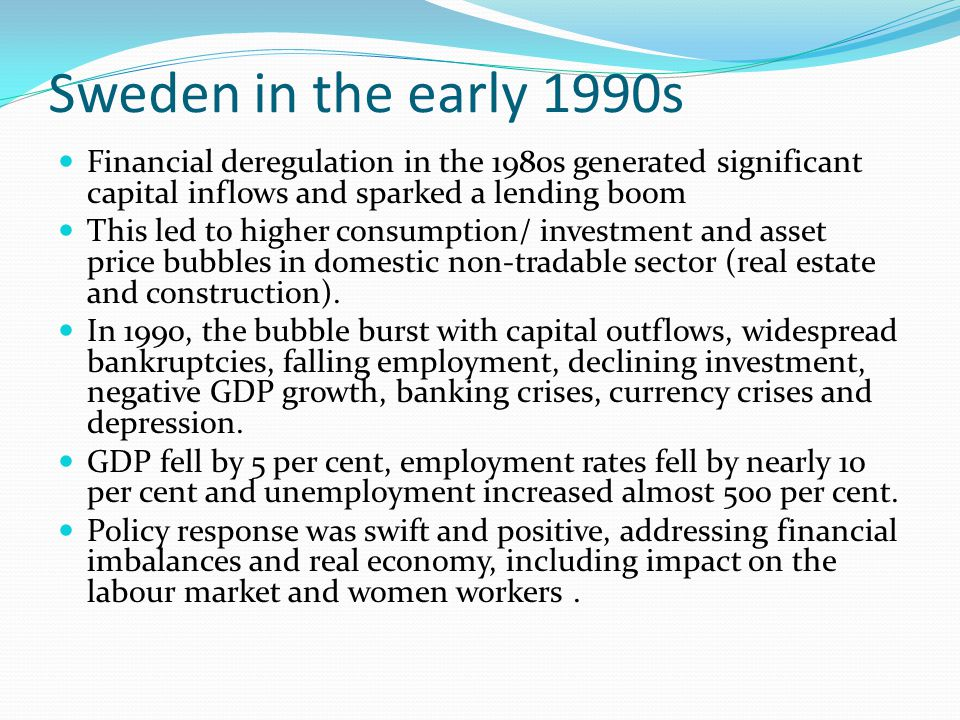 Sweden in the early 1990s Financial deregulation in the 1980s generated significant capital inflows and sparked a lending boom This led to higher consumption/ investment and asset price bubbles in domestic non-tradable sector (real estate and construction).