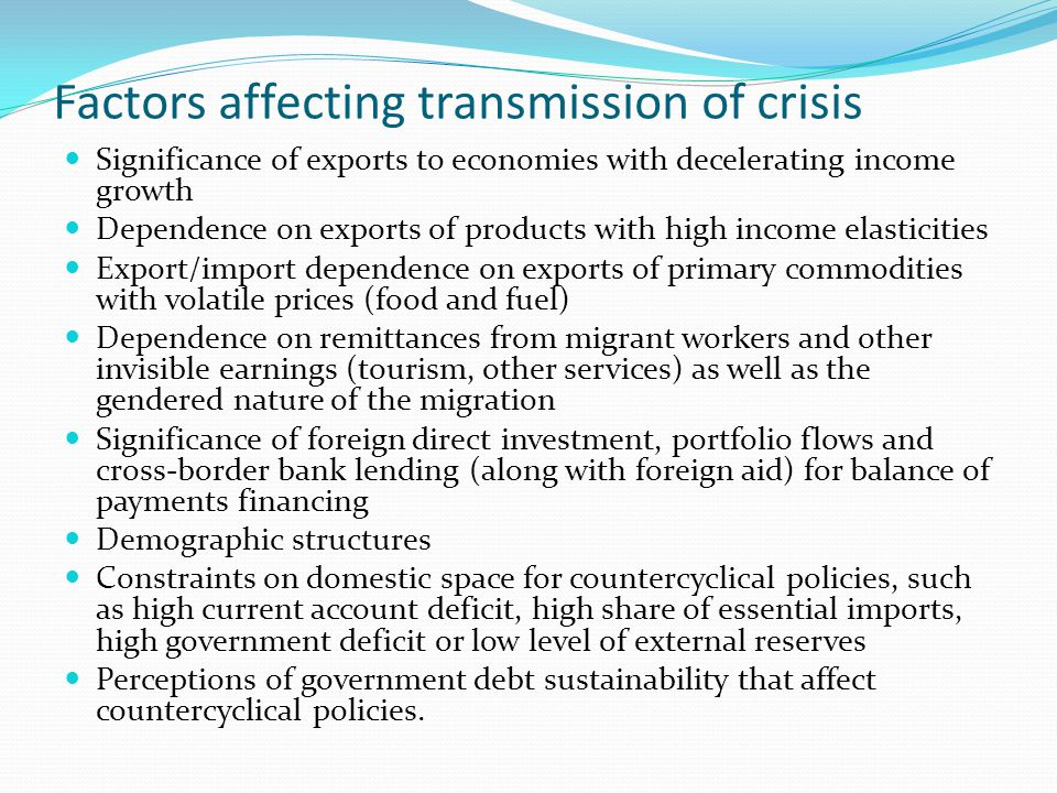Factors affecting transmission of crisis Significance of exports to economies with decelerating income growth Dependence on exports of products with high income elasticities Export/import dependence on exports of primary commodities with volatile prices (food and fuel) Dependence on remittances from migrant workers and other invisible earnings (tourism, other services) as well as the gendered nature of the migration Significance of foreign direct investment, portfolio flows and cross-border bank lending (along with foreign aid) for balance of payments financing Demographic structures Constraints on domestic space for countercyclical policies, such as high current account deficit, high share of essential imports, high government deficit or low level of external reserves Perceptions of government debt sustainability that affect countercyclical policies.