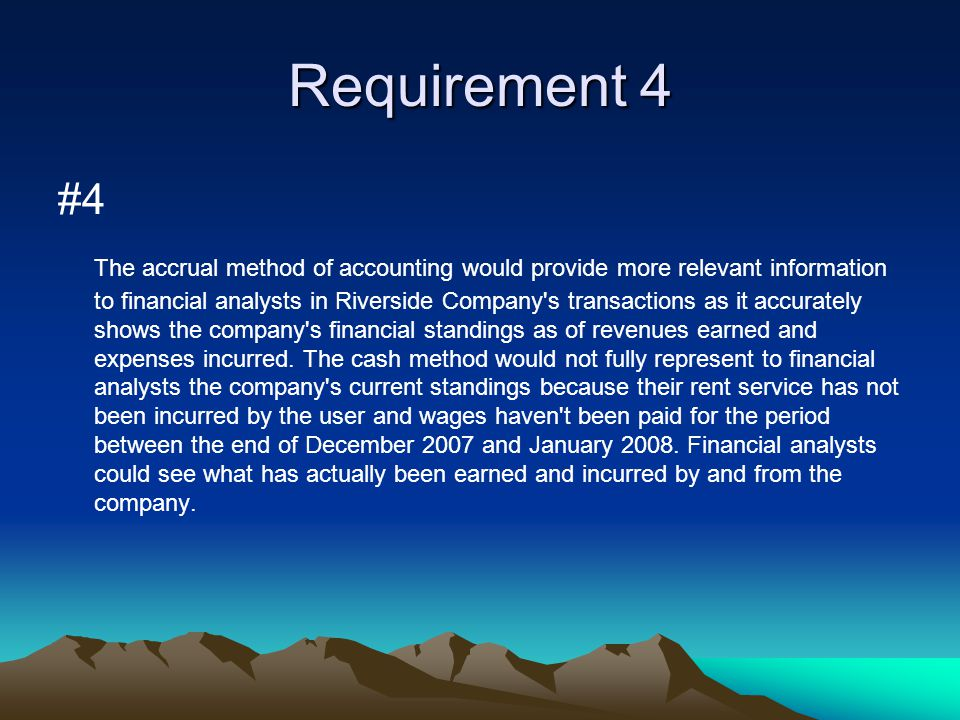 Requirement 4 #4 The accrual method of accounting would provide more relevant information to financial analysts in Riverside Company's transactions as