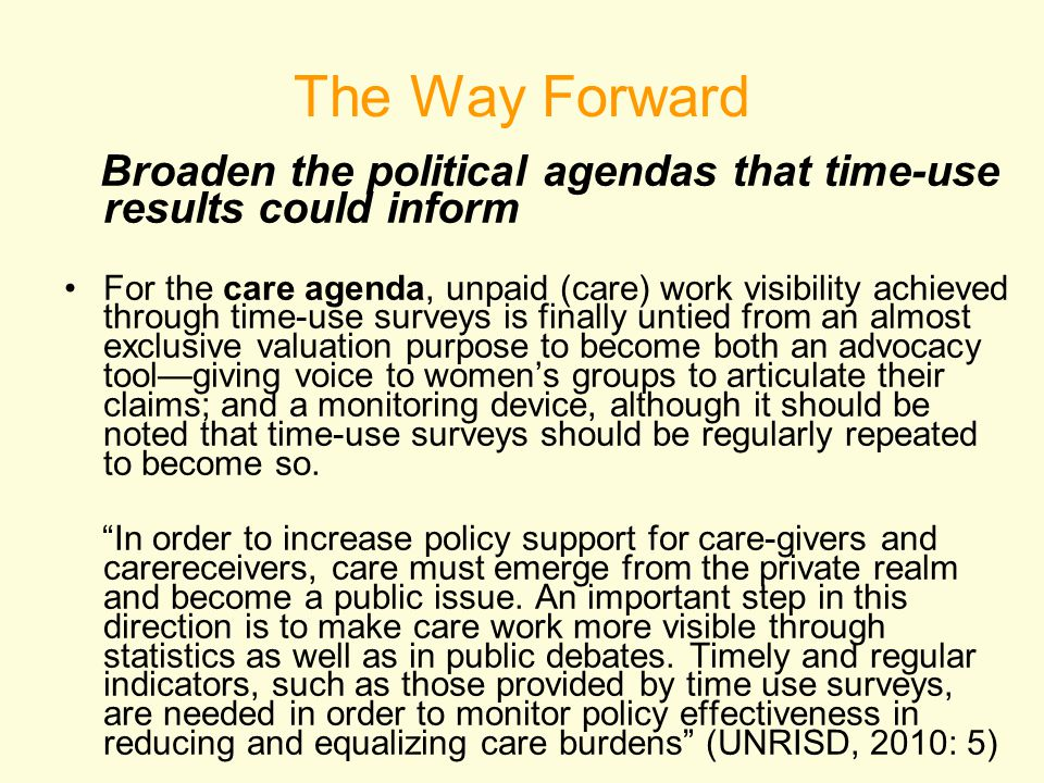 The Way Forward Broaden the political agendas that time-use results could inform For the care agenda, unpaid (care) work visibility achieved through time-use surveys is finally untied from an almost exclusive valuation purpose to become both an advocacy tool—giving voice to women's groups to articulate their claims; and a monitoring device, although it should be noted that time-use surveys should be regularly repeated to become so.