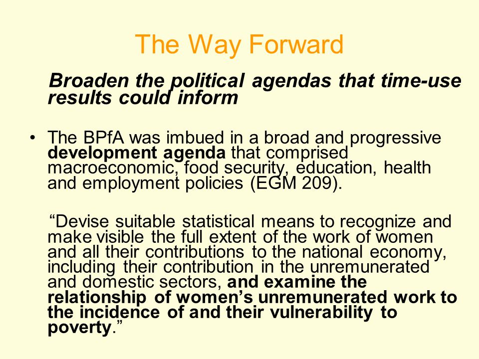 The Way Forward Broaden the political agendas that time-use results could inform The BPfA was imbued in a broad and progressive development agenda that comprised macroeconomic, food security, education, health and employment policies (EGM 209).