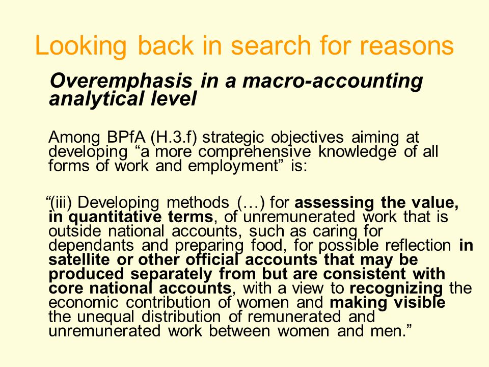 Looking back in search for reasons Overemphasis in a macro-accounting analytical level Among BPfA (H.3.f) strategic objectives aiming at developing a more comprehensive knowledge of all forms of work and employment is: (iii) Developing methods (…) for assessing the value, in quantitative terms, of unremunerated work that is outside national accounts, such as caring for dependants and preparing food, for possible reflection in satellite or other official accounts that may be produced separately from but are consistent with core national accounts, with a view to recognizing the economic contribution of women and making visible the unequal distribution of remunerated and unremunerated work between women and men.