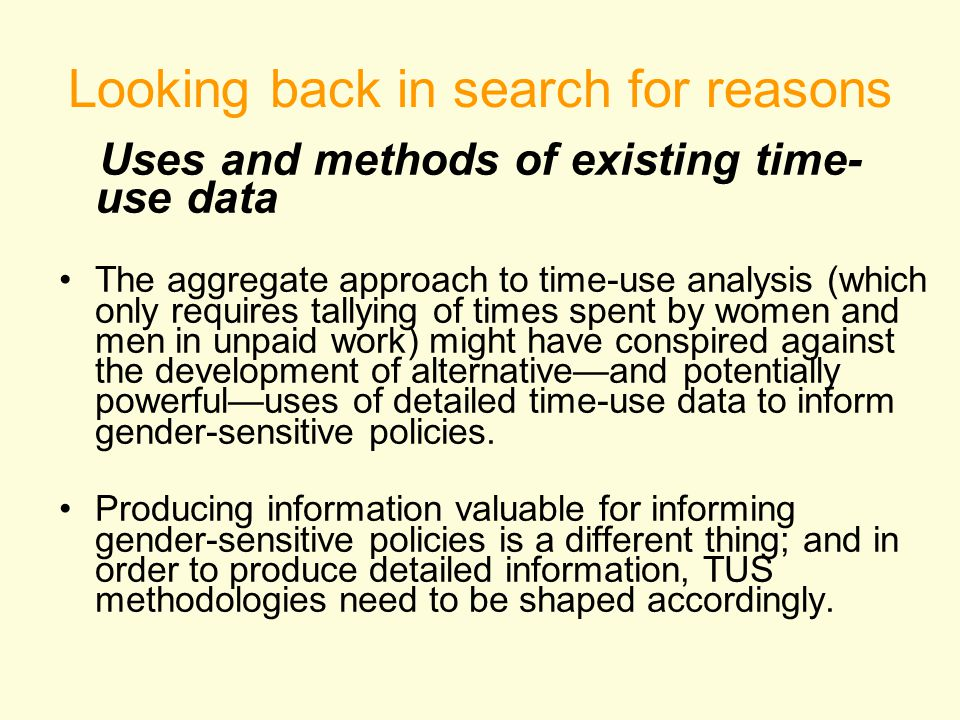 Looking back in search for reasons Uses and methods of existing time- use data The aggregate approach to time-use analysis (which only requires tallying of times spent by women and men in unpaid work) might have conspired against the development of alternative—and potentially powerful—uses of detailed time-use data to inform gender-sensitive policies.
