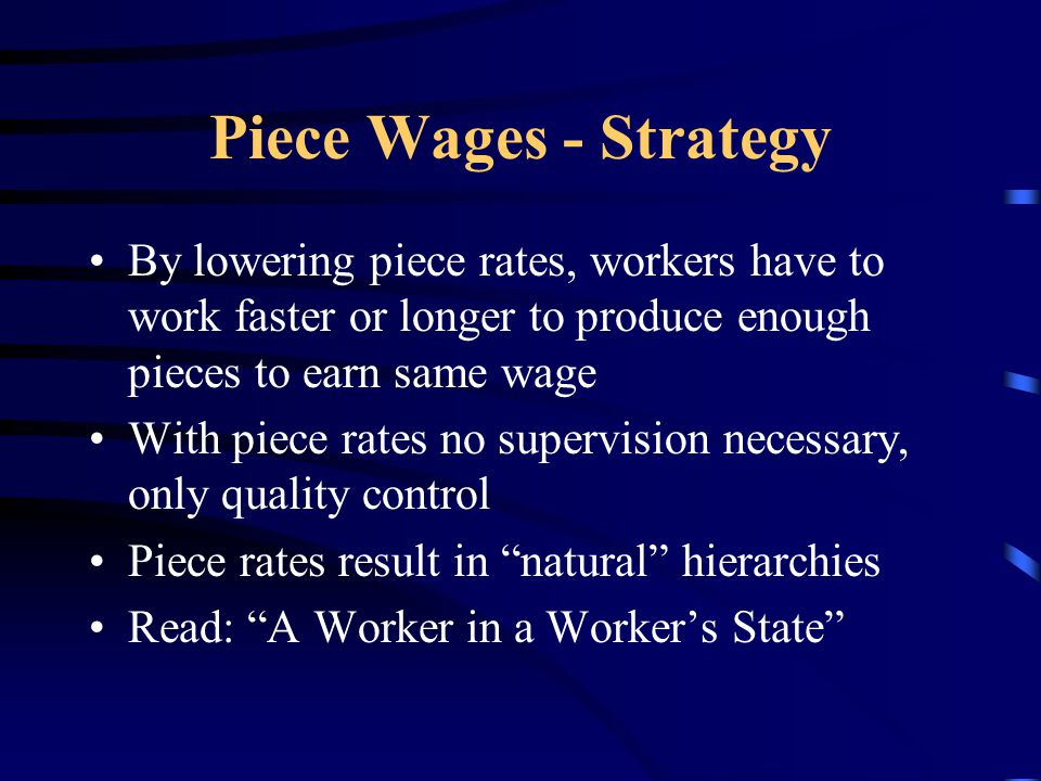 Piece Wages - Strategy By lowering piece rates, workers have to work faster or longer to produce enough pieces to earn same wage With piece rates no supervision necessary, only quality control Piece rates result in natural hierarchies Read: A Worker in a Worker's State