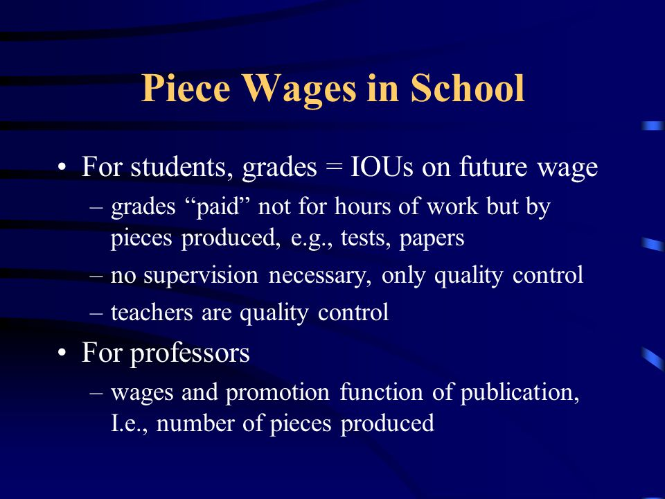 Piece Wages in School For students, grades = IOUs on future wage –grades paid not for hours of work but by pieces produced, e.g., tests, papers –no supervision necessary, only quality control –teachers are quality control For professors –wages and promotion function of publication, I.e., number of pieces produced