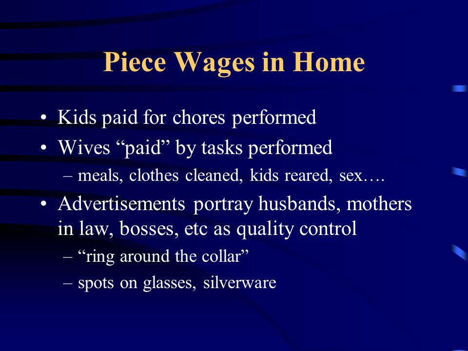 Piece Wages in Home Kids paid for chores performed Wives paid by tasks performed –meals, clothes cleaned, kids reared, sex….