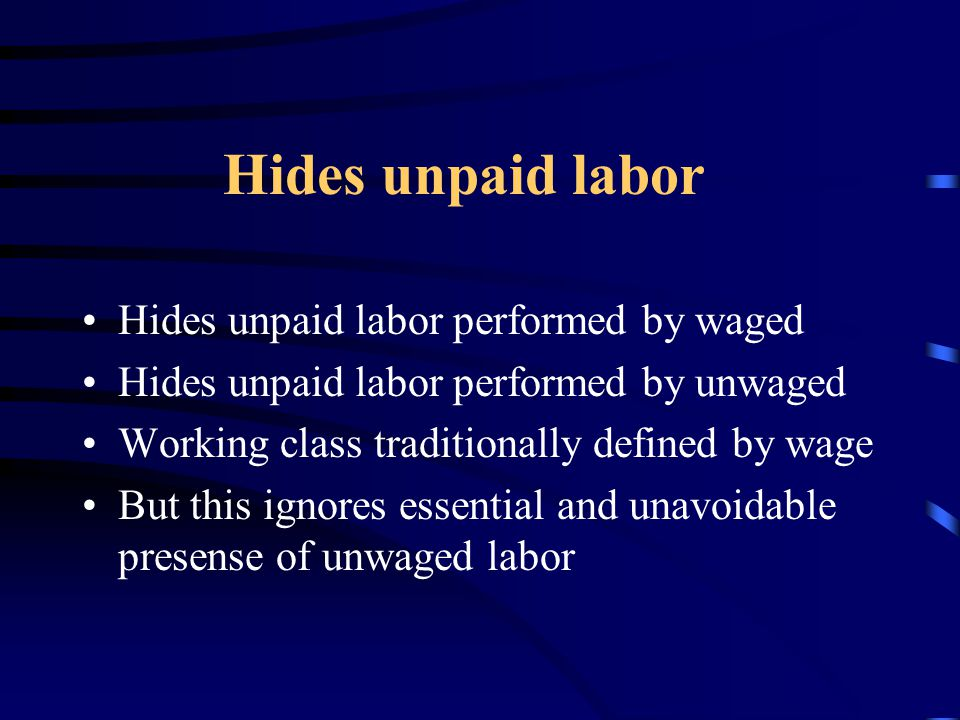 Hides unpaid labor Hides unpaid labor performed by waged Hides unpaid labor performed by unwaged Working class traditionally defined by wage But this ignores essential and unavoidable presense of unwaged labor