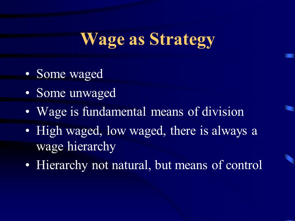 Wage as Strategy Some waged Some unwaged Wage is fundamental means of division High waged, low waged, there is always a wage hierarchy Hierarchy not natural, but means of control