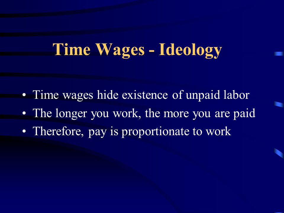 Time Wages - Ideology Time wages hide existence of unpaid labor The longer you work, the more you are paid Therefore, pay is proportionate to work