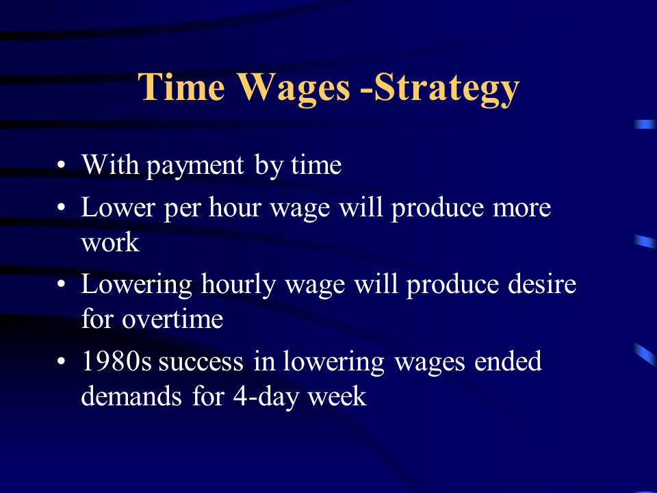 Time Wages -Strategy With payment by time Lower per hour wage will produce more work Lowering hourly wage will produce desire for overtime 1980s success in lowering wages ended demands for 4-day week