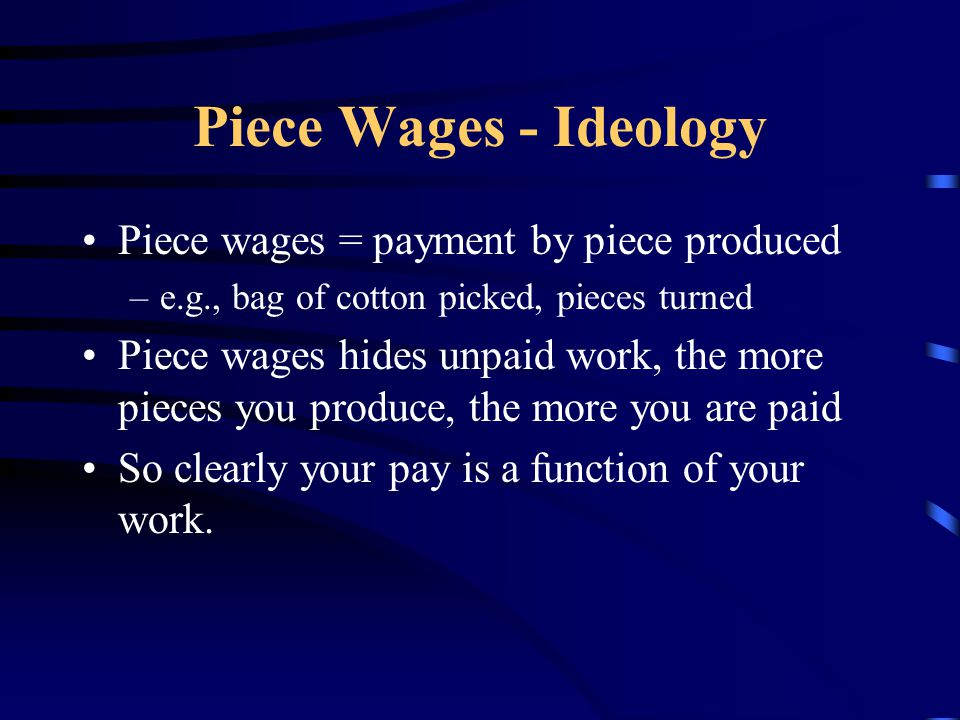 Piece Wages - Ideology Piece wages = payment by piece produced –e.g., bag of cotton picked, pieces turned Piece wages hides unpaid work, the more piec